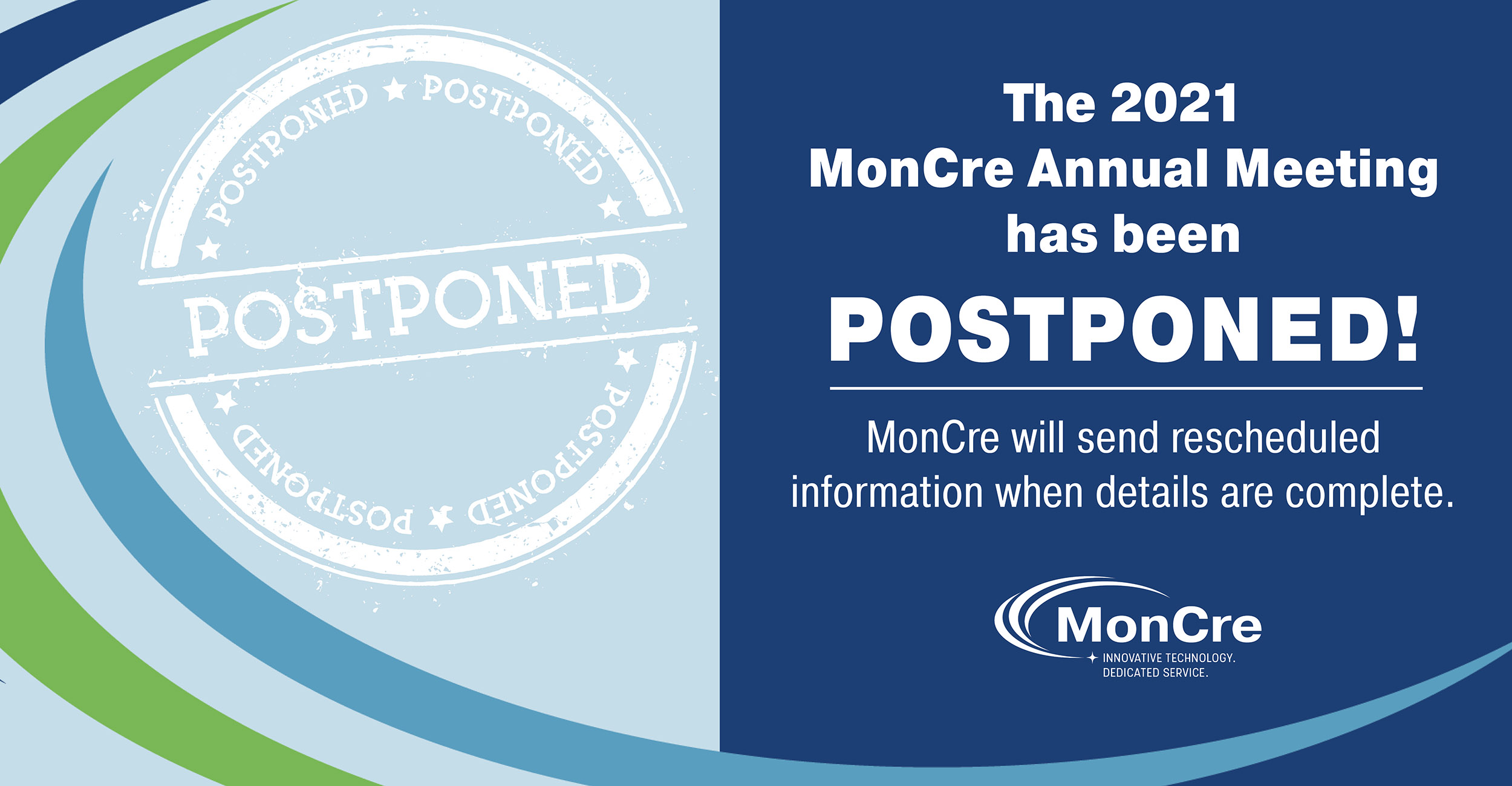 Postponed. The 2021 MonCre Annual Meeting has been postponed! MonCre will send rescheduled information when details are complete. MonCre. Innovative technology. Dedicated service.