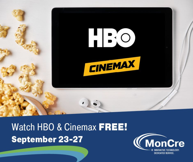 Watch HBO and Cinemax free! September 23 through 27. MonCre. Innovative Technology. Dedicated Service.